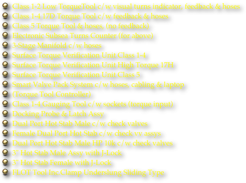 "Class 1-2 Low TorqueTool c/w visual turns indicator, feedback & hoses Class 1-4 17D Torque Tool c/w feedback & hoses Class 5 Torque Tool & hoses, (no feedback) Electronic Subsea Turns Counter (for above) 3-Stage Manifold c/w hoses Surface Torque Verification Unit Class 1-4 Surface Torque Verification Unit High Torque 17H Surface Torque Verification Unit Class 5 Smart Valve Pack System c/w hoses, cabling & laptop (Torque Tool Controller) Class 1-4 Gauging Tool c/w sockets (torque input) Docking Probe & Latch Assy Dual Port Hot Stab Male c/w check valves Female Dual Port Hot Stab c/w check vv assys Dual Port Hot Stab Male HP 10k c/w check valves 3"" Hot Stab Male Assy with J-Lock 3"" Hot Stab Female with J-Lock FLOT Tool Inc.Clamp Underslung Sliding Type"